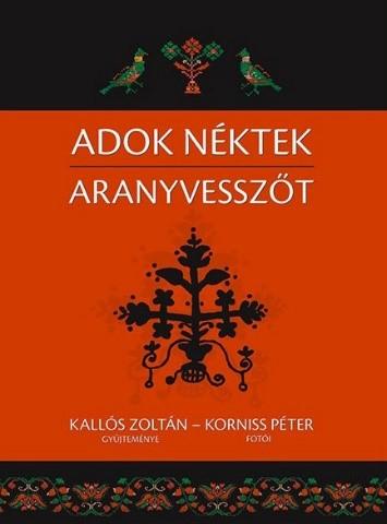 Kallós Zoltán – Korniss Péter: Adok néktek aranyvesszőt (2013)